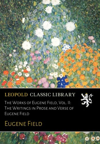 The Works of Eugene Field, Vol. II: The Writings in Prose and Verse of Eugene Field por Eugene Field