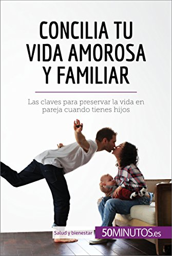 Concilia tu vida amorosa y familiar: Las claves para preservar la vida en pareja cuando tienes hijos (Salud y bienestar) por 50Minutos.es