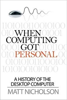 When Computing Got Personal: A history of the desktop computer by [Matthew Nicholson]