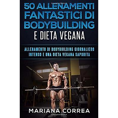 50 Allenamenti Fantastici Di Bodybuilding E Dieta Vegana: Allenamento Di Bodybuilding Giornaliero Intenso E Una Dieta Vegana Saporita