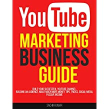 YOUTUBE MARKETING BUSINESS GUIDE: Build Your Successful YouTube Channel, Building An Audience, Make Much More Money, Tips, Tricks, Social Media, Passive Income (English Edition)