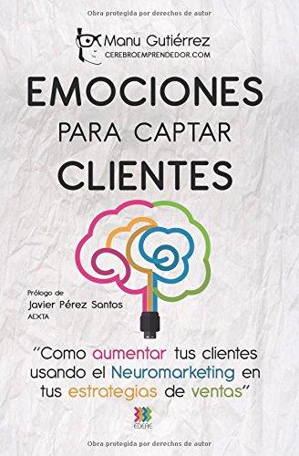 EMOCIONES PARA CAPTAR CLIENTES: Cómo aumentar tus clientes usando el neuromarketing en tus estrategias de ventas (CerebroEmprendedor) por Manu Gutiérrez