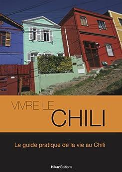 Vivre le Chili: Le guide pratique de la vie au Chili (Vivre le Monde)