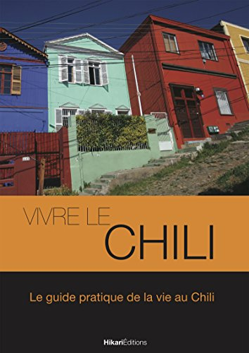Vivre le Chili: Le guide pratique de la vie au Chili (Vivre le Monde) (French Edition)