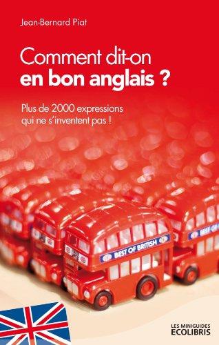 Comment dit-on en bon anglais ?: Plus de 2000 expressions qui ne s'inventent pas !