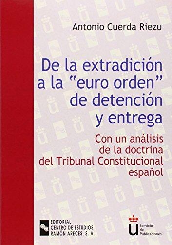 De la extradición a la euro-orden de detención y entrega: Con un análisis de la doctrina del Tribunal Constitucional español (Universidad Rey Juan Carlos)