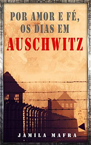 Por Amor e Fé, Os Dias Em Auschwitz (Portuguese Edition) por Jamila Mafra