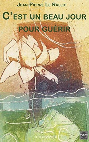 C'est un beau jour pour guérir: Témoignage et guide pratique par Jean-Pierre Le Rallic