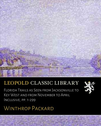 Florida Trails as Seen from Jacksonville to Key West and from November to April Inclusive, pp. 1-299 Jacksonville Key