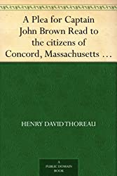A Plea for Captain John Brown Read to the citizens of Concord, Massachusetts on Sunday evening, October thirtieth, eighteen fifty-nine (English Edition)