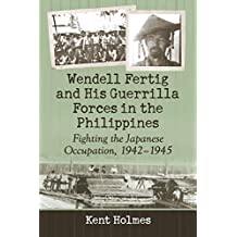 Wendell Fertig and His Guerrilla Forces in the Philippines: Fighting the Japanese Occupation, 1942–1945 (English Edition)