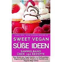 Vegan glücklich: Süße Ideen für jeden Tag: Sammelband Sweet Vegan - Die 150 besten Rezepte aus VEGAN BACKEN ZU WEIHNACHTEN, VEGANE SCHOKOLADE, PRALINEN ... und VEGANE MUG CAKES (Vegan genießen 6)