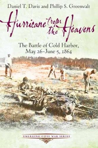 Hurricane from the Heavens: The Battle of Cold Harbor, May 26 - June 5, 1864 (Emerging Civil War) Virginia Hurricane