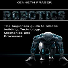 Robotics: The Beginner's Guide to Robotic Building, Technology, Mechanics, and Processes