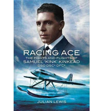 [(Racing Ace: The Fights and Flights of 'Kink' Kinkead DSO, DSC, DFC )] [Author: Julian Lewis]
