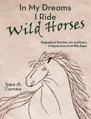 [(In My Dreams I Ride Wild Horses : Biographical Sketches, Art, and Poetry of Appalachian Artist Billy Roper)] [By (author) Jean A. Curran] published on (July, 2011) (Roper-jeans)