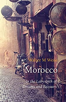 Morocco: In the Labyrinth of Dreams and Bazaars (Armchair Traveller) by [Weiss, Walter M]