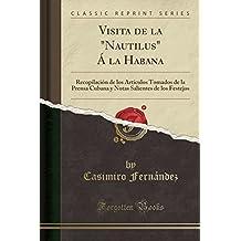 """Visita de la """"Nautilus"""" Á la Habana: Recopilación de los Artículos Tomados de la Prensa Cubana y Notas Salientes de los Festejos (Classic Reprint)"""