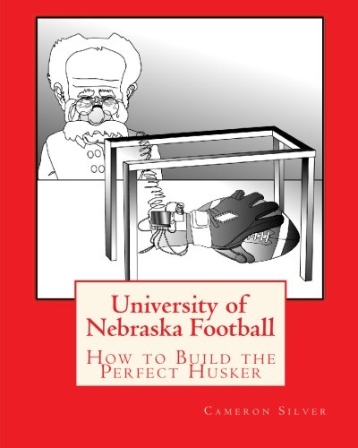 University of Nebraska Football: How to Build the Perfect Husker (Nebraska University)