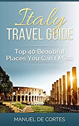 Travel Guide: Italy Travel Guide: Top40 Beautiful Places You Can't Miss! (Travel guide, Italy, Tourist)