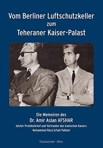 Vom Berliner Luftschutzkeller zum Teheraner Kaiser-Palast: Die Memoiren des Dr. Amir Aslan Afshar, letzter Protokollchef und Vertrauter des Iranischen Kaisers Mohammed Reza Schah Pahlavi