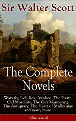 The Complete Novels of Sir Walter Scott: Waverly, Rob Roy, Ivanhoe, The Pirate, Old Mortality, The Guy Mannering, The Antiquary, The Heart of Midlothian ... of Nigel, Tales from Benedictine Sources...