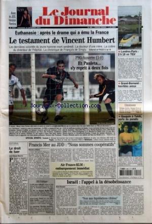 JOURNAL DU DIMANCHE (LE) [No 2961] du 28/09/2003 - EUTHANASIE - APRES LE DRAME QUI A EMU LA FRANCE - LE TESTAMENT DE VINCENT HUMBERT - PSG-AUXERRE 1-0 - ET PAULETA S'Y REPRIT A DEUX FOIS - SPECIAL SPORTS - FORMULE 1 - RUGBY - ATHLETISME - EDITORIAL - LE DROIT DE TUER PAR JEAN-CLAUDE MAURICE - FRANCIS MER AU JDD - NOUS SOMMES COOPERATIFS PAR ETIENNE LEFEBVRE AIR FRANCE-KLM EMBARQUEMENT IMMEDIAT - LONDRES-PARIS 2 H 18 EN TGV - GRAND-BORNAND - HORRIBLES AVEUX - CHRONIQUE - GAUGUIN A TAHITI PORTE D