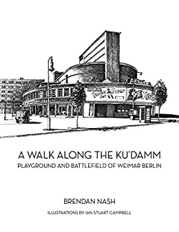 A Walk Along The Ku'damm: Playground and Battlefield of Weimar Berlin by [Nash, Brendan]