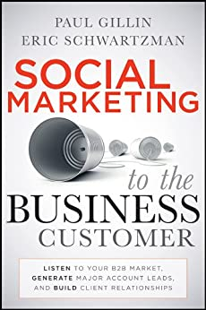 Social Marketing to the Business Customer: Listen to Your B2B Market, Generate Major Account Leads, and Build Client Relationships by [Gillin, Paul, Eric Schwartzman]