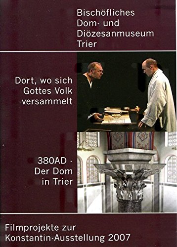 Dort, wo sich Gottes Volk versammelt. 380 AD - Der Dom in Trier: Filmprojekte zur Konstantin-Ausstellung 2007