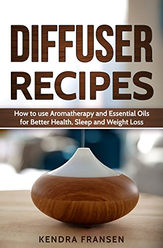 Diffuser Recipes: How to use Aromatherapy and Essential Oils for Better Health, Sleep and Weight Loss (English Edition) por Kendra Fransen