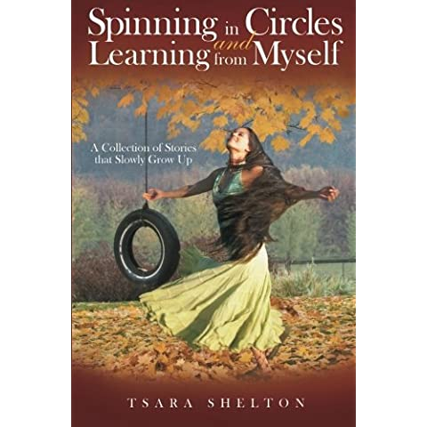 Spinning in Circles and Learning from Myself: A Collection of Stories that Slowly Grow Up by Tsara Shelton (2015-03-18)