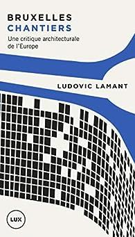 Bruxelles chantiers : Une critique architecturale de l'Europe par Ludovic Lamant