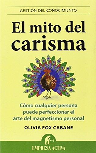 Descargar Libro El mito del carisma: Cómo cualquier persona perfeccionar el arte del magnetismo personal (Gestión del conocimiento) de Olivia Fox Cabane