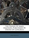 The Papers Of James Madison: Purchased By Order Of Congress