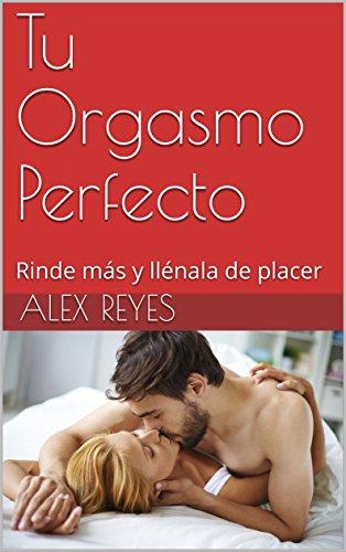 Descargar Libro Tu Orgasmo Perfecto: Rinde más y llénala de placer de Alex Reyes