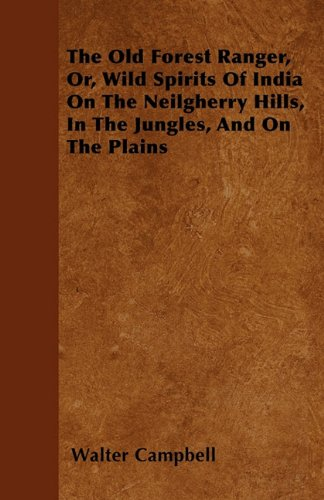 The Old Forest Ranger, Or, Wild Spirits Of India On The Neilgherry Hills, In The Jungles, And On The Plains