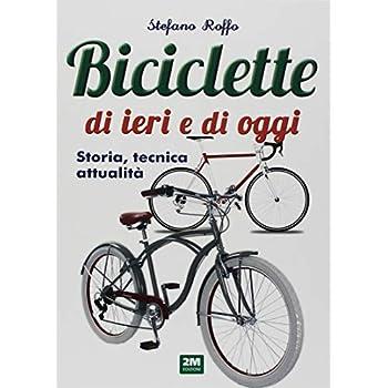 Manuale Delle Biciclette Di Ieri E Di Oggi. Storia, Tecnica E Attualità