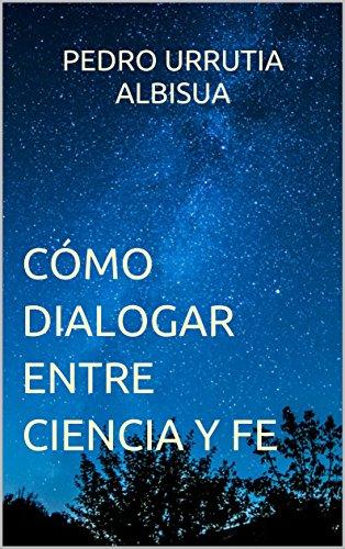 Cómo Dialogar entre Ciencia y Fe por Pedro Urrutia Albisua