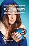 44 Juice Recipe Solutions to Common Cold Symptoms: Prevent and Cure the Common Cold Fast and Naturally With the Use of Vitamin Packed Ingredients (English Edition)