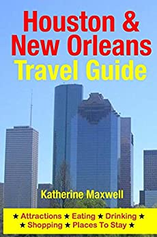 Houston & New Orleans Travel Guide: Attractions, Eating, Drinking, Shopping & Places To Stay by [Maxwell, Katherine]