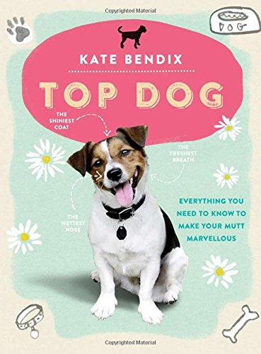Top Dog: Everything You Need to Know to Make Your Mutt Marvellous por Kate Bendix