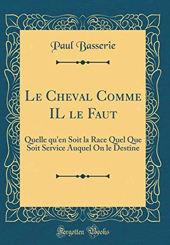 Le Cheval Comme Il Le Faut: Quelle Qu'en Soit La Race Quel Que Soit Service Auquel on Le Destine (Classic Reprint)