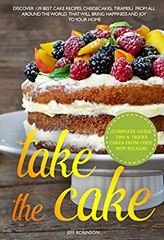 Take The Cake: Discover 139 Best cake recipes, cheesecakes, tiramisu, from all around the world that will bring happiness and joy to your