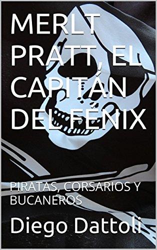 MERLT  PRATT, EL CAPITÁN DEL FÉNIX: PIRATAS, CORSARIOS Y BUCANEROS por Diego Dattoli
