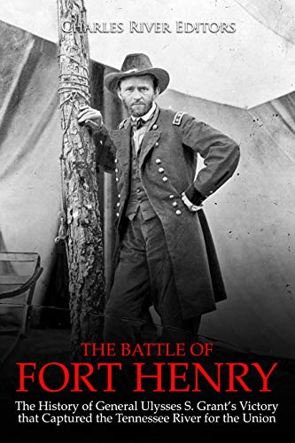 The Battle of Fort Henry: The History of General Ulysses S. Grant's Victory that Captured the Tennessee River for the Union book cover