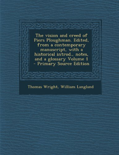 The Vision and Creed of Piers Ploughman. Edited, from a Contemporary Manuscript, with a Historical Introd, Notes, and a Glossary Volume 1 - Primary Source Edition