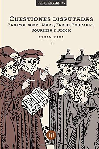 Cuestiones disputadas Ensayos sobre Marx, Freud, Foucault, Bourdieu y Bloch por Mrs. Silva Renán