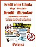 Kredit ohne Schufa Tipps - Tricks der Kredit - Abzocker! Wissen schützt vor Verlust: Wie Sie einen Kredit ohne Schufa beantragen, sich und Ihr Geld von Kredit - Abzocker retten