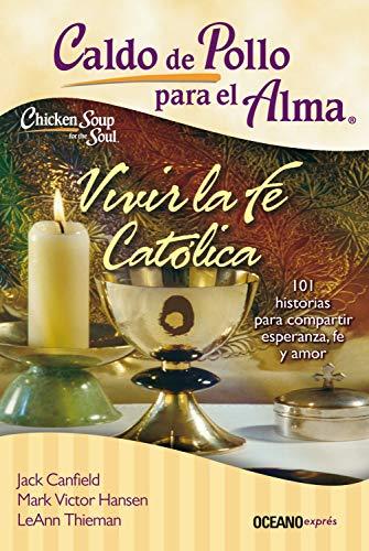 Caldo de pollo para el alma: vivir la fe católica (Spanish Edition) (Caldo De Pollo Para El Alma)